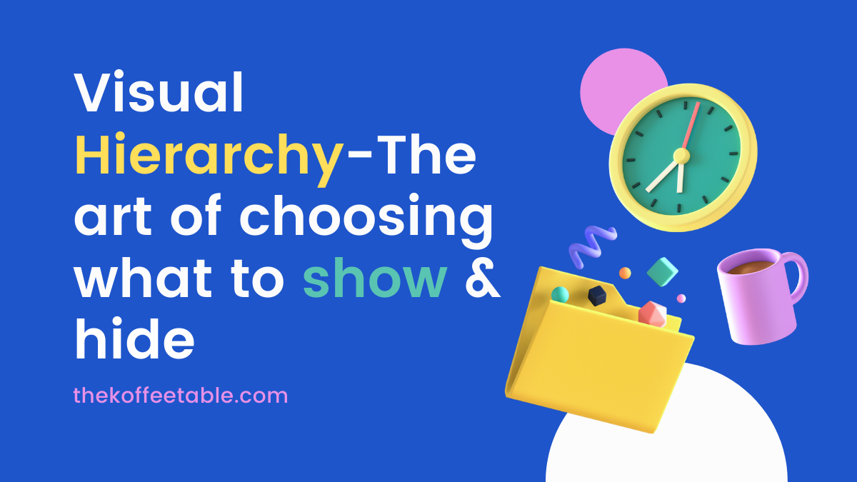 Visual Hierarchy-The art of choosing what to show & hide