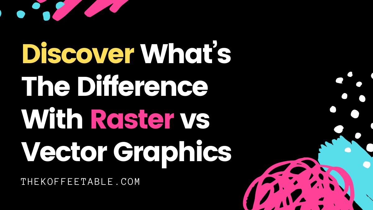 Discover What's The Difference With Raster vs Vector Graphics