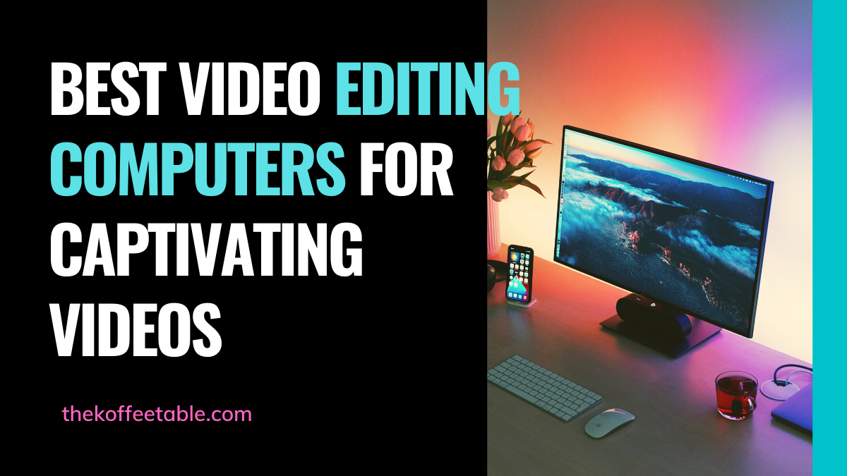 Best Video Editing Computers for Captivating Videos